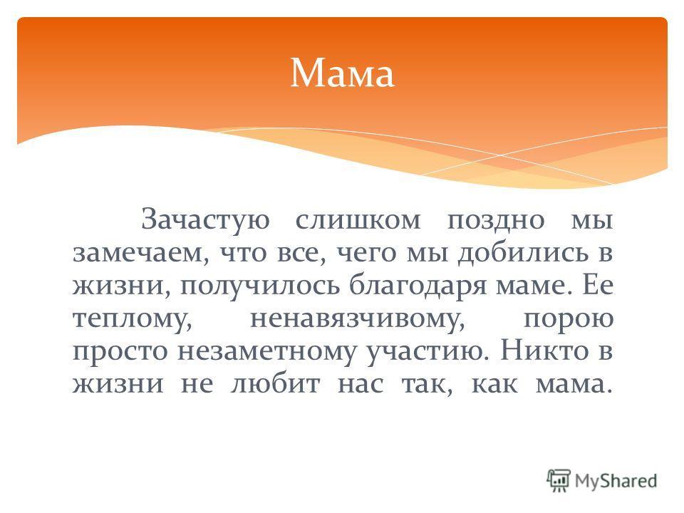 Зачастую слишком поздно мы замечаем, что все, чего мы добились в жизни, получилось благодаря маме. Ее теплому, ненавязчивому, порою просто незаметному участию. Никто в жизни не любит нас так, как мама. Мама