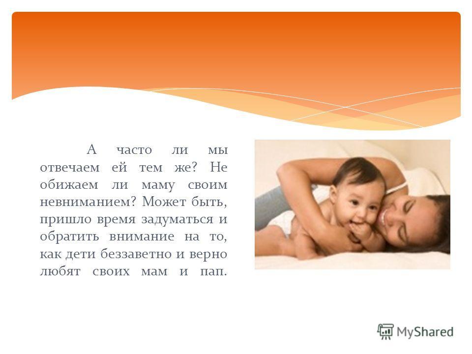 А часто ли мы отвечаем ей тем же? Не обижаем ли маму своим невниманием? Может быть, пришло время задуматься и обратить внимание на то, как дети беззаветно и верно любят своих мам и пап.