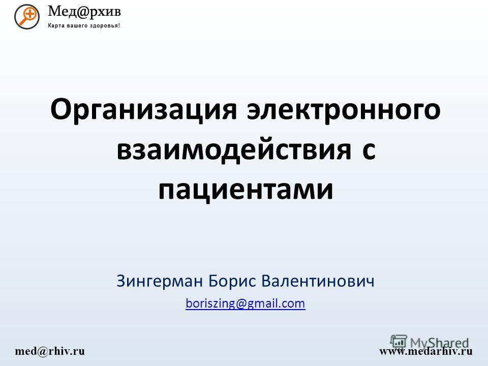 Организация электронного взаимодействия с пациентами Зингерман Борис Валентинович boriszing@gmail.com www.medarhiv.rumed@rhiv.ru