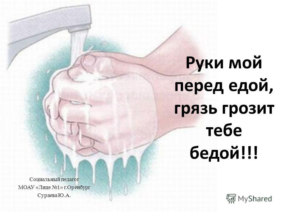 Руки мой перед едой, грязь грозит тебе бедой!!! Социальный педагог МОАУ «Лице 1» г.Оренбург Сураева Ю.А.