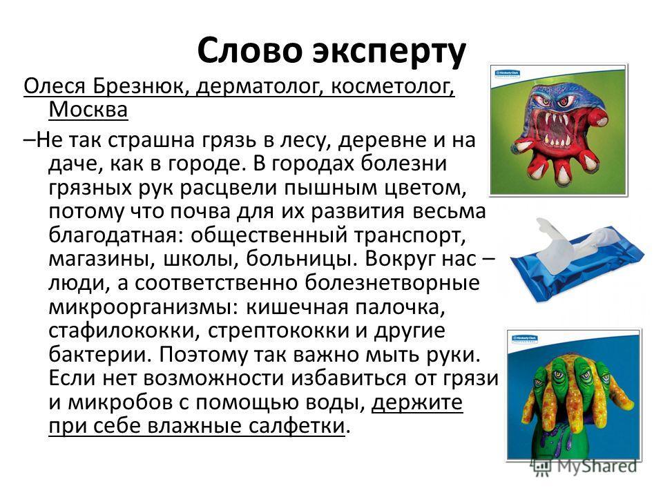Слово эксперту Олеся Брезнюк, дерматолог, косметолог, Москва –Не так страшна грязь в лесу, деревне и на даче, как в городе. В городах болезни грязных рук расцвели пышным цветом, потому что почва для их развития весьма благодатная: общественный трансп