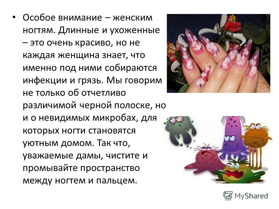 Особое внимание – женским ногтям. Длинные и ухоженные – это очень красиво, но не каждая женщина знает, что именно под ними собираются инфекции и грязь. Мы говорим не только об отчетливо различимой черной полоске, но и о невидимых микробах, для которы