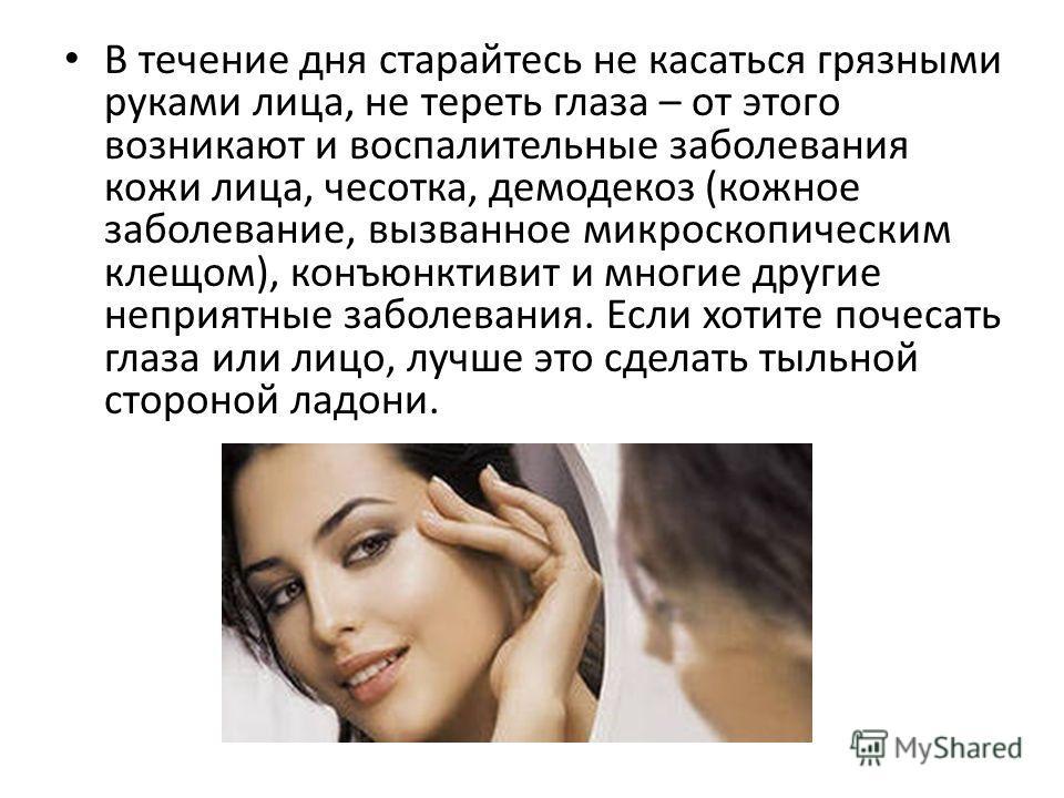 В течение дня старайтесь не касаться грязными руками лица, не тереть глаза – от этого возникают и воспалительные заболевания кожи лица, чесотка, демодекоз (кожное заболевание, вызванное микроскопическим клещом), конъюнктивит и многие другие неприятны