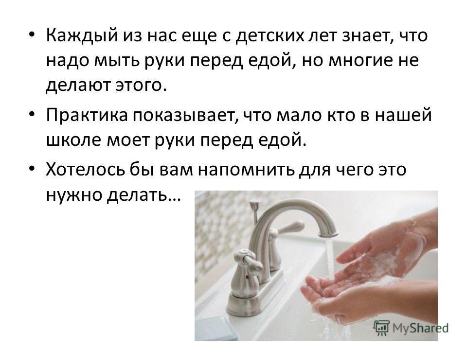 Каждый из нас еще с детских лет знает, что надо мыть руки перед едой, но многие не делают этого. Практика показывает, что мало кто в нашей школе моет руки перед едой. Хотелось бы вам напомнить для чего это нужно делать…