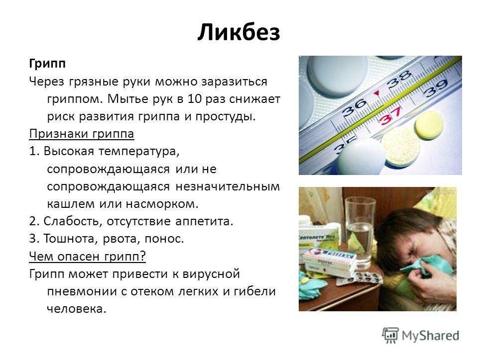 Ликбез Грипп Через грязные руки можно заразиться гриппом. Мытье рук в 10 раз снижает риск развития гриппа и простуды. Признаки гриппа 1. Высокая температура, сопровождающаяся или не сопровождающаяся незначительным кашлем или насморком. 2. Слабость, о