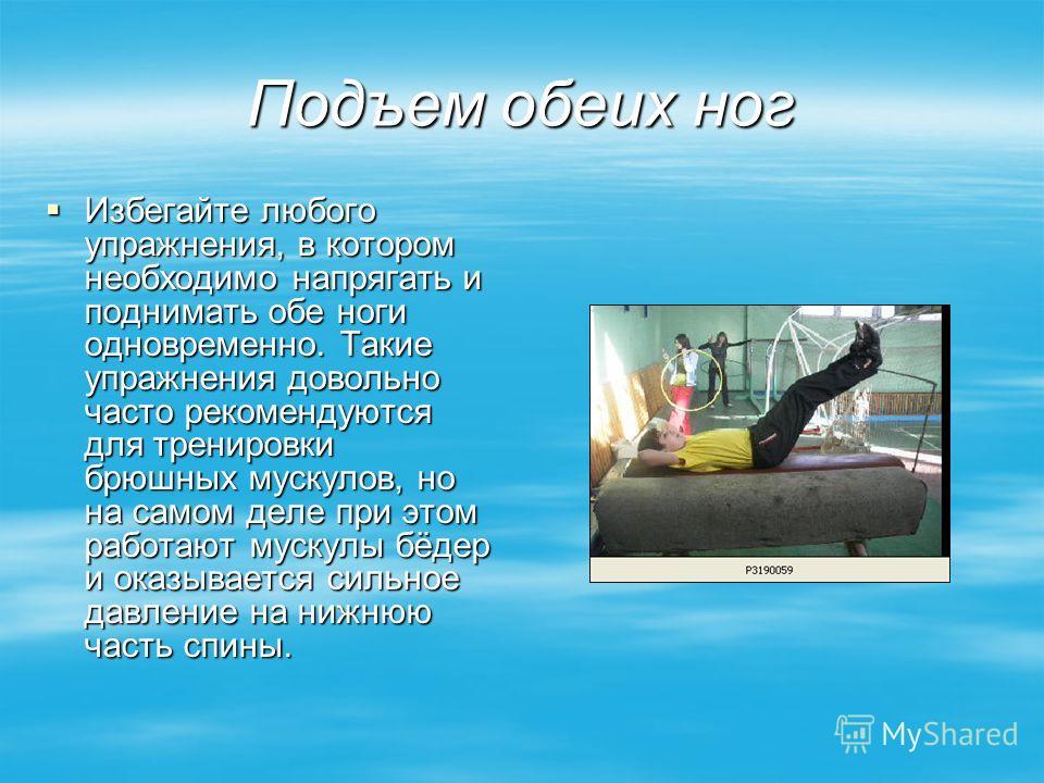 Подъем обеих ног Избегайте любого упражнения, в котором необходимо напрягать и поднимать обе ноги одновременно. Такие упражнения довольно часто рекомендуются для тренировки брюшных мускулов, но на самом деле при этом работают мускулы бёдер и оказывае