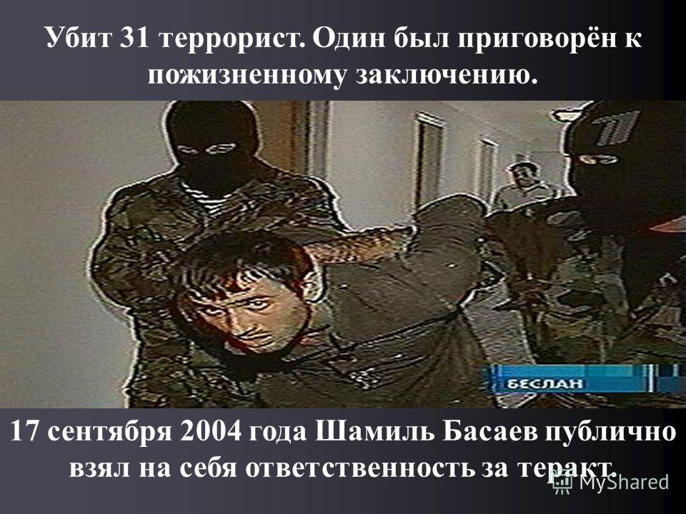 Убит 31 террорист. Один был приговорён к пожизненному заключению. 17 сентября 2004 года Шамиль Басаев публично взял на себя ответственность за теракт.