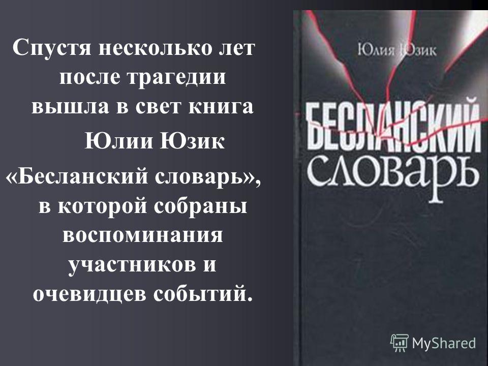 Спустя несколько лет после трагедии вышла в свет книга Юлии Юзик «Бесланский словарь», в которой собраны воспоминания участников и очевидцев событий.