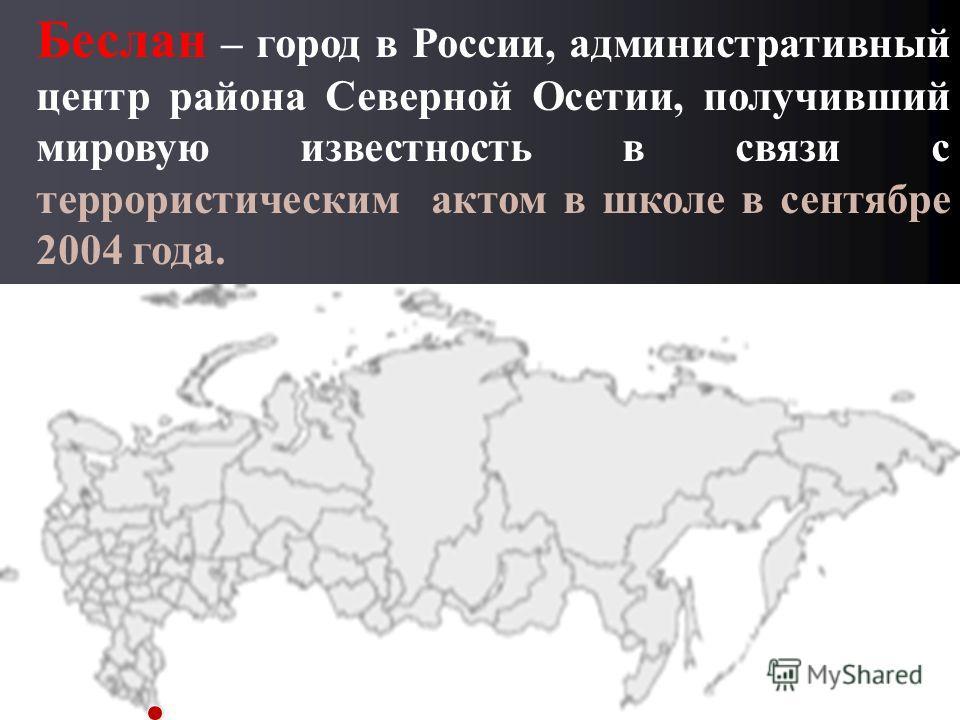Беслан – город в России, административный центр района Северной Осетии, получивший мировую известность в связи с террористическим актом в школе в сентябре 2004 года.