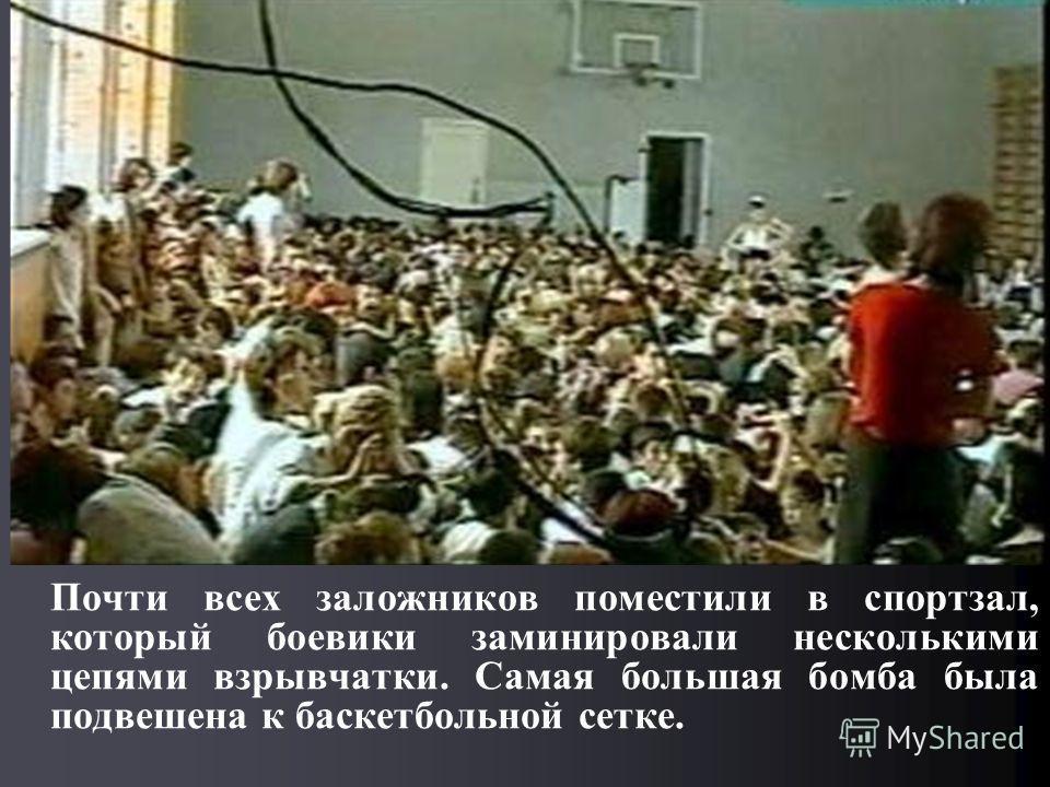 Почти всех заложников поместили в спортзал, который боевики заминировали несколькими цепями взрывчатки. Самая большая бомба была подвешена к баскетбольной сетке.