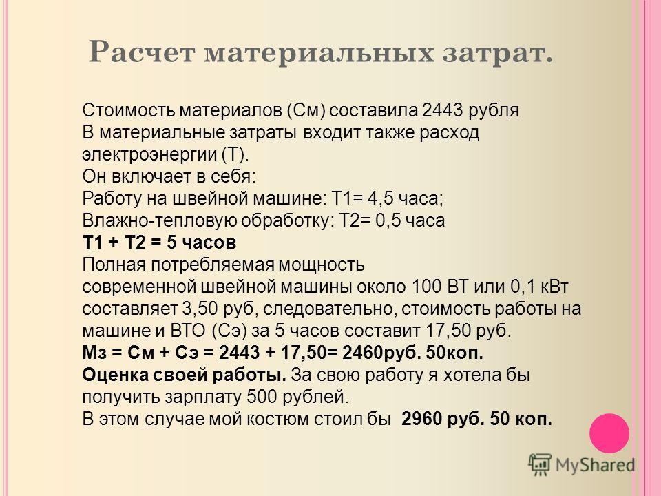 Расчет материальных затрат. Стоимость материалов (См) составила 2443 рубля В материальные затраты входит также расход электроэнергии (Т). Он включает в себя: Работу на швейной машине: Т1= 4,5 часа; Влажно-тепловую обработку: Т2= 0,5 часа Т1 + Т2 = 5