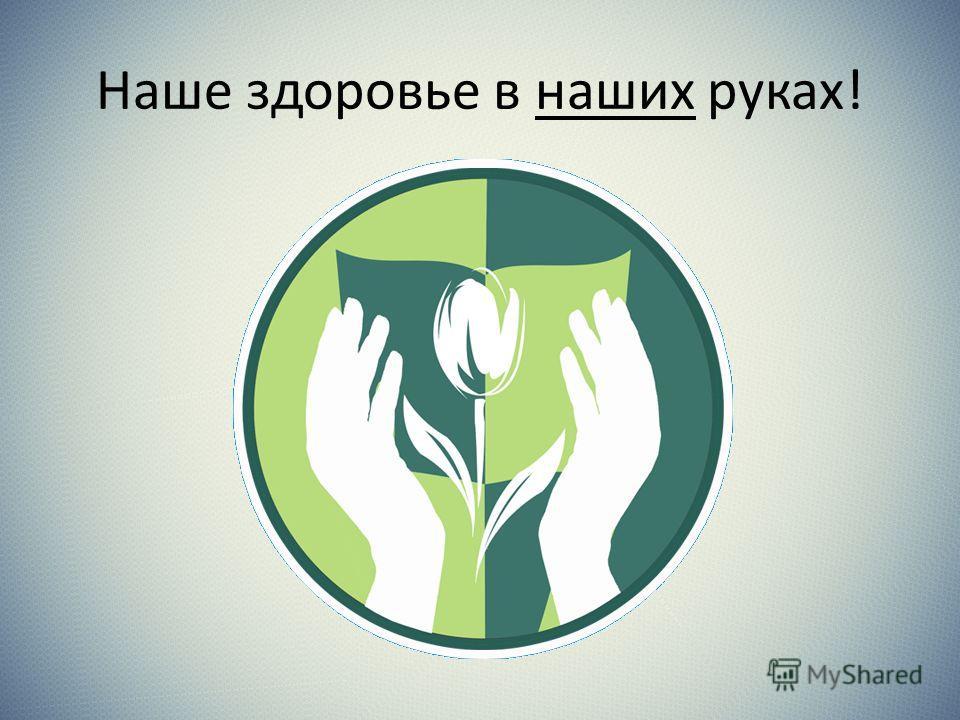 Наше здоровье в наших руках!