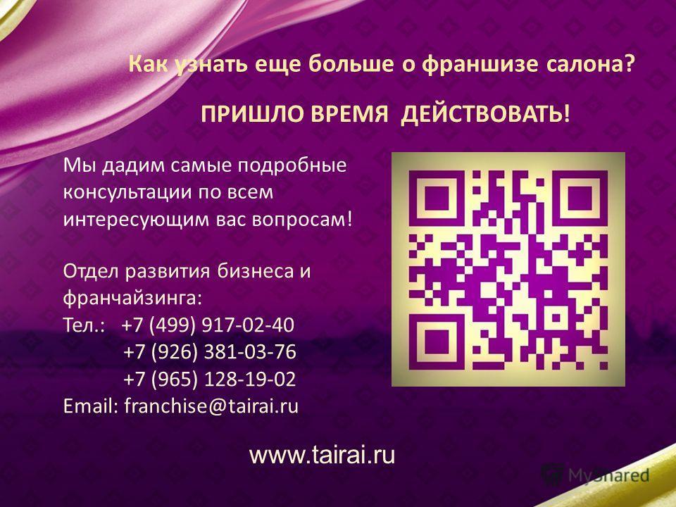 Как узнать еще больше о франшизе салона? Мы дадим самые подробные консультации по всем интересующим вас вопросам! Отдел развития бизнеса и франчайзинга: Тел.: +7 (499) 917-02-40 +7 (926) 381-03-76 +7 (965) 128-19-02 Email: franchise@tairai.ru www.tai