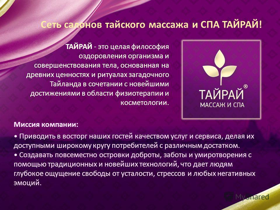 Сеть салонов тайского массажа и СПА ТАЙРАЙ! ТАЙРАЙ - это целая философия оздоровления организма и совершенствования тела, основанная на древних ценностях и ритуалах загадочного Тайланда в сочетании с новейшими достижениями в области физиотерапии и ко