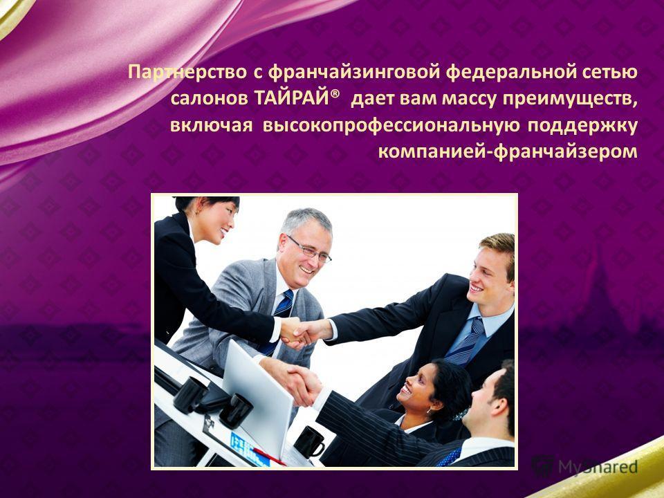Партнерство с франчайзинговой федеральной сетью салонов ТАЙРАЙ® дает вам массу преимуществ, включая высокопрофессиональную поддержку компанией-франчайзером
