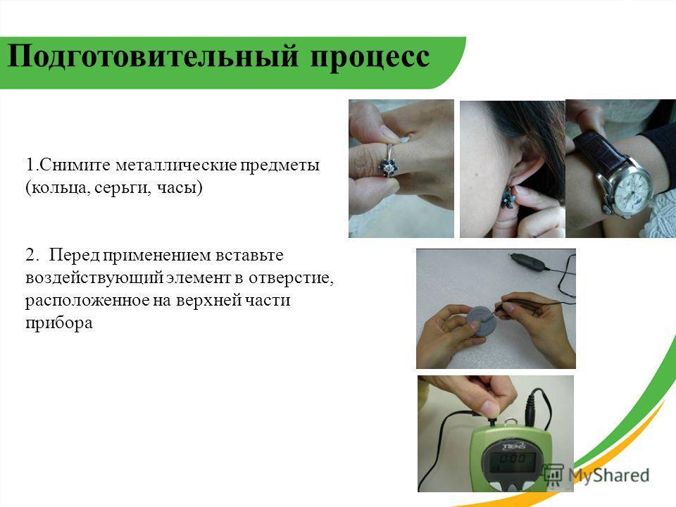 1. Снимите металлические предметы (кольца, серьги, часы) 2. Перед применением вставьте воздействующий элемент в отверстие, расположенное на верхней части прибора Подготовительный процесс