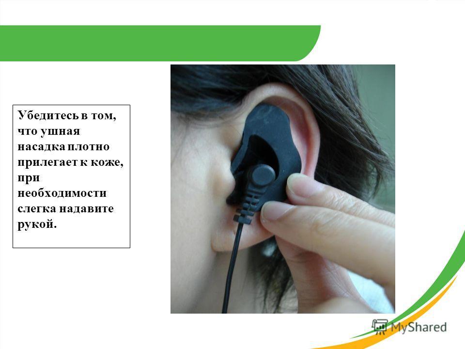 Убедитесь в том, что ушная насадка плотно прилегает к коже, при необходимости слегка надавите рукой.