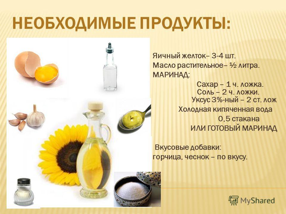 НЕОБХОДИМЫЕ ПРОДУКТЫ: Яичный желток– 3-4 шт. Масло растительное– ½ литра. МАРИНАД: Сахар – 1 ч. ложка. Соль – 2 ч. ложки. Уксус 3%-ный – 2 ст. лож Холодная кипяченная вода 0,5 стакана ИЛИ ГОТОВЫЙ МАРИНАД Вкусовые добавки: горчица, чеснок – по вкусу.