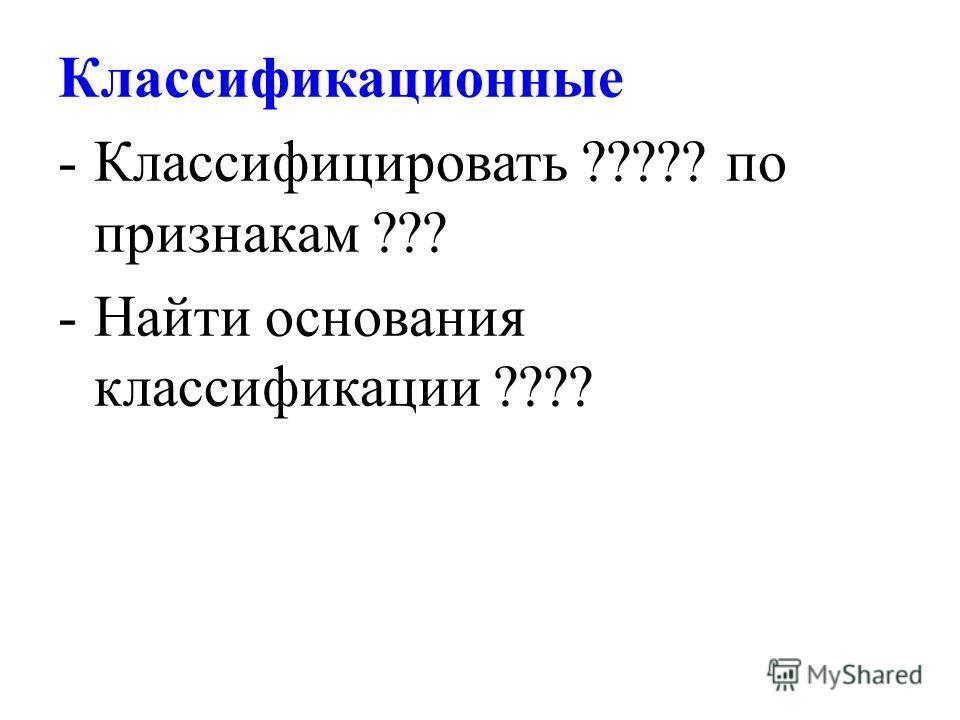 Классификационные -Классифицировать ????? по признакам ??? -Найти основания классификации ????