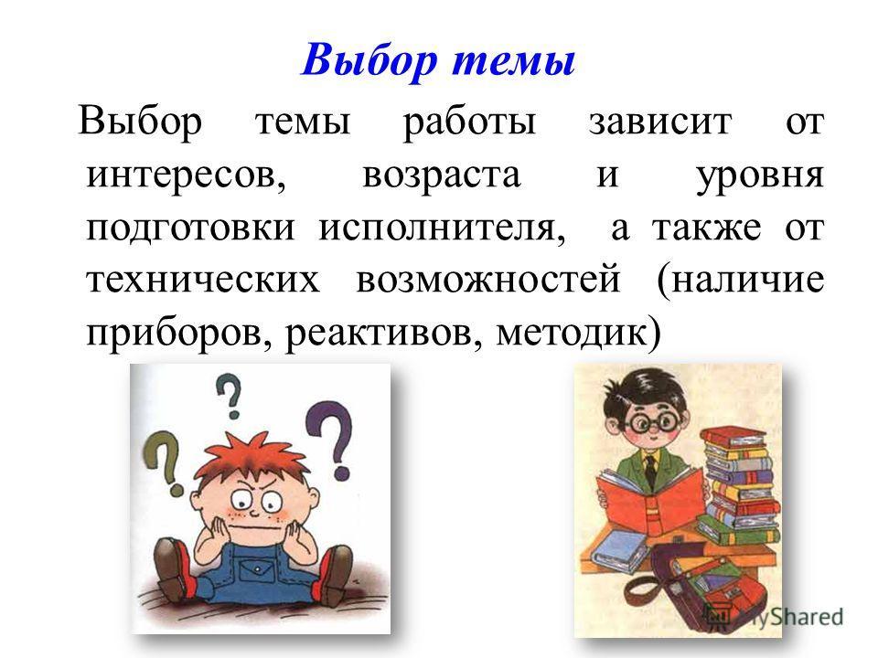 Выбор темы Выбор темы работы зависит от интересов, возраста и уровня подготовки исполнителя, а также от технических возможностей (наличие приборов, реактивов, методик)