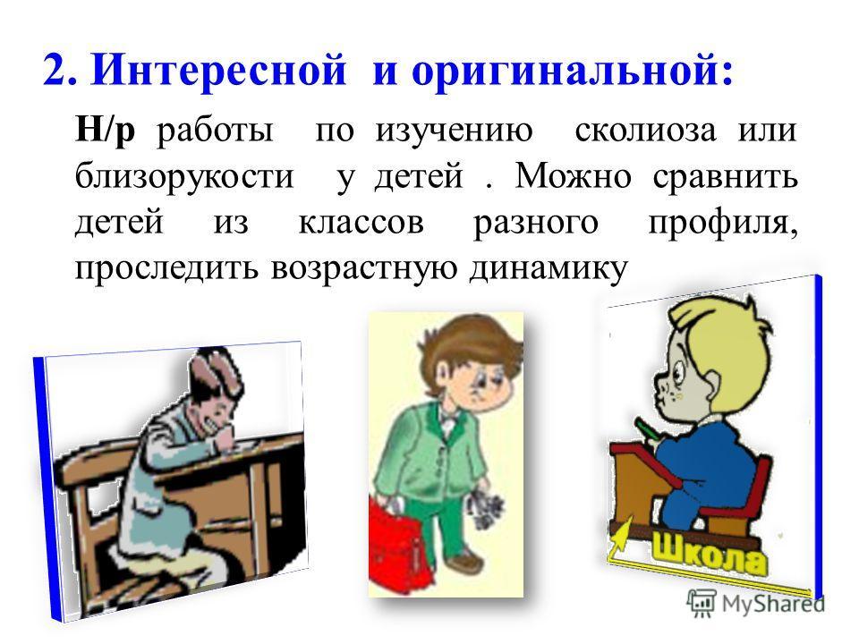 2. Интересной и оригинальной: Н/р работы по изучению сколиоза или близорукости у детей. Можно сравнить детей из классов разного профиля, проследить возрастную динамику