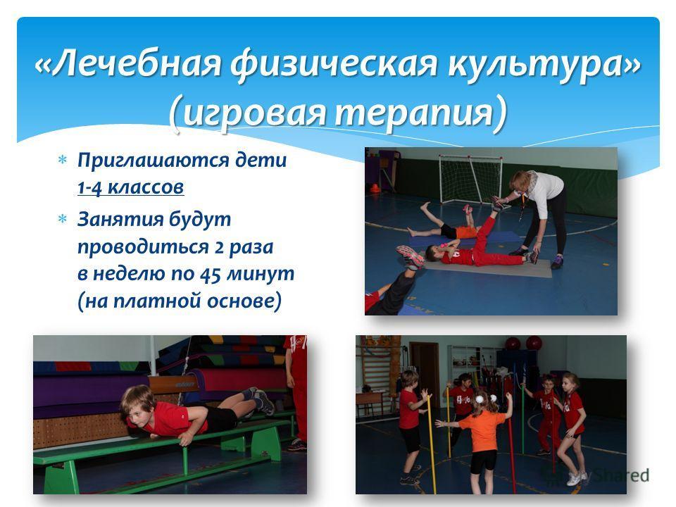 «Лечебная физическая культура» (игровая терапия) Приглашаются дети 1-4 классов Занятия будут проводиться 2 раза в неделю по 45 минут (на платной основе)