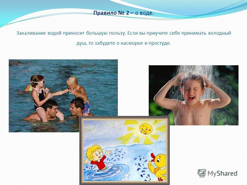 Правило 2 – о воде. Закаливание водой приносит большую пользу. Если вы приучите себя принимать холодный душ, то забудете о насморке и простуде.