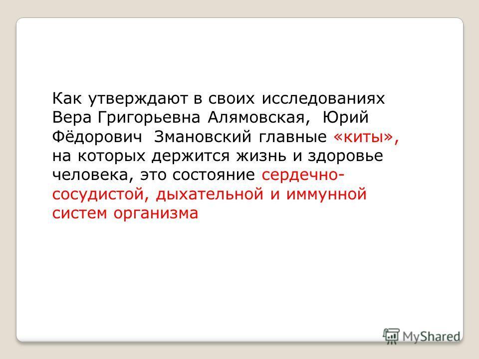 Как утверждают в своих исследованиях Вера Григорьевна Алямовская, Юрий Фёдорович Змановский главные «киты», на которых держится жизнь и здоровье человека, это состояние сердечно- сосудистой, дыхательной и иммунной систем организма