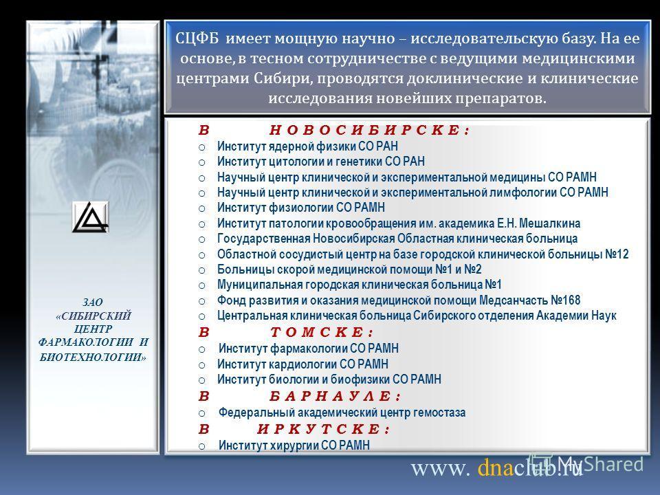 www. dnaclub.ru СЦФБ имеет мощную научно – исследовательскую базу. На ее основе, в тесном сотрудничестве с ведущими медицинскими центрами Сибири, проводятся доклинические и клинические исследования новейших препаратов. В НОВОСИБИРСКЕ: o Институт ядер