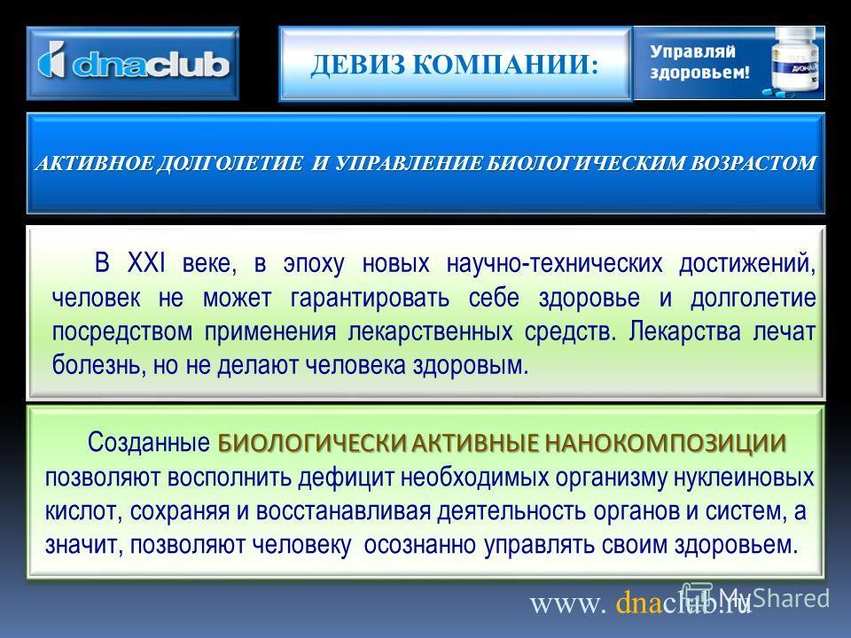 www. dnaclub.ru В XXI веке, в эпоху новых научно-технических достижений, человек не может гарантировать себе здоровье и долголетие посредством применения лекарственных средств. Лекарства лечат болезнь, но не делают человека здоровым. БИОЛОГИЧЕСКИ АКТ