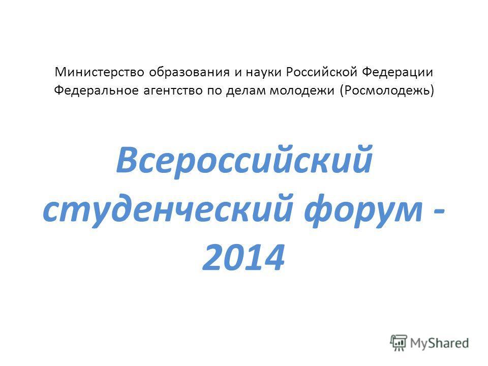 Министерство образования и науки Российской Федерации Федеральное агентство по делам молодежи (Росмолодежь) Всероссийский студенческий форум - 2014