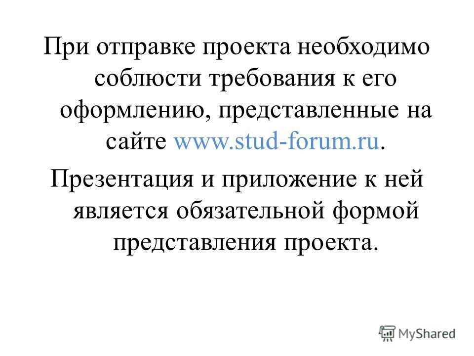 При отправке проекта необходимо соблюсти требования к его оформлению, представленные на сайте www.stud-forum.ru. Презентация и приложение к ней является обязательной формой представления проекта.