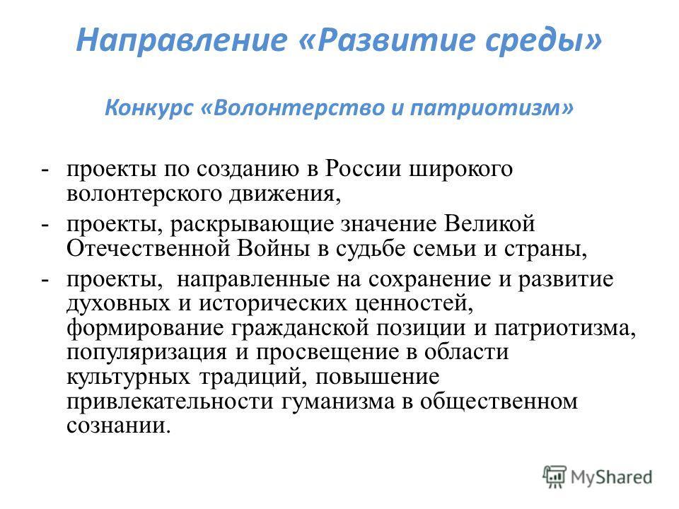 Направление «Развитие среды» Конкурс «Волонтерство и патриотизм» -проекты по созданию в России широкого волонтерского движения, -проекты, раскрывающие значение Великой Отечественной Войны в судьбе семьи и страны, -проекты, направленные на сохранение