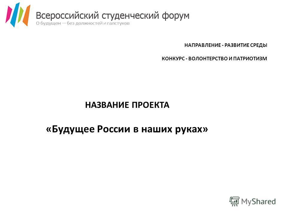 НАЗВАНИЕ ПРОЕКТА «Будущее России в наших руках» НАПРАВЛЕНИЕ - РАЗВИТИЕ СРЕДЫ КОНКУРС - ВОЛОНТЕРСТВО И ПАТРИОТИЗМ