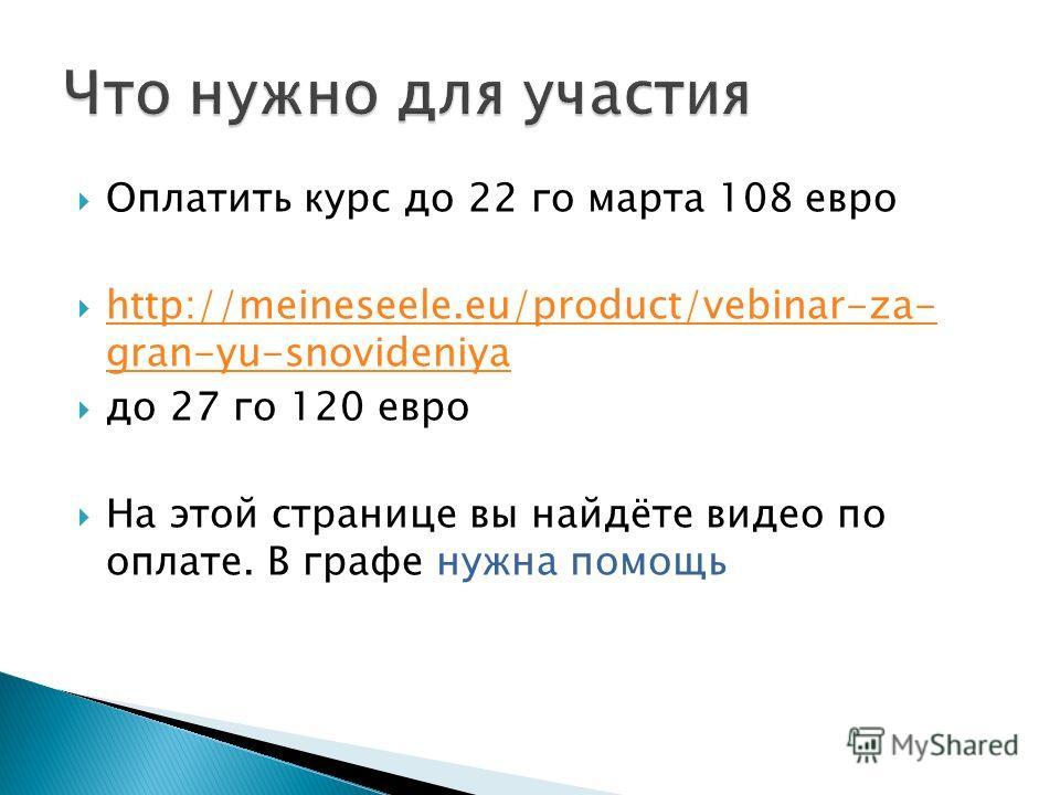 Оплатить курс до 22 го марта 108 евро http://meineseele.eu/product/vebinar-za- gran-yu-snovideniya http://meineseele.eu/product/vebinar-za- gran-yu-snovideniya до 27 го 120 евро На этой странице вы найдёте видео по оплате. В графе нужна помощь