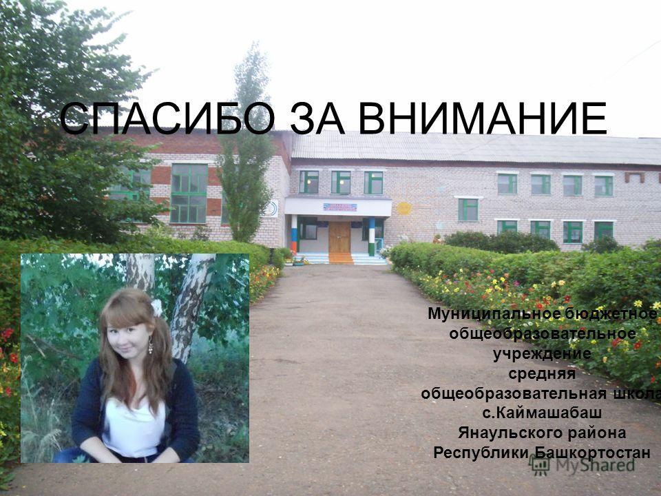 СПАСИБО ЗА ВНИМАНИЕ Муниципальное бюджетное общеобразовательное учреждение средняя общеобразовательная школа с.Каймашабаш Янаульского района Республики Башкортостан