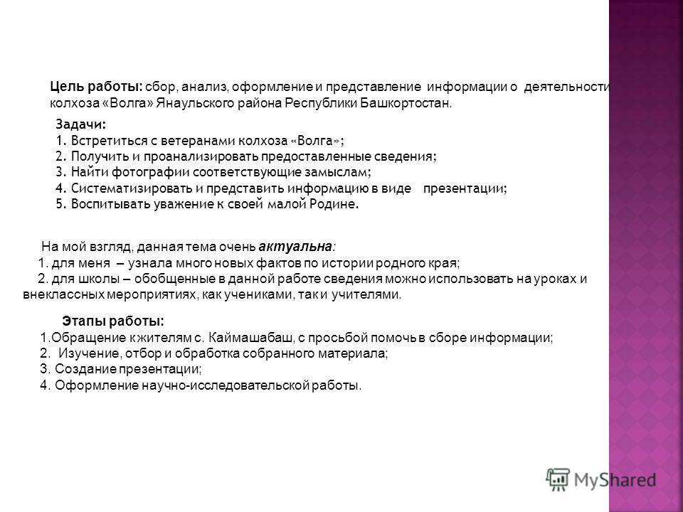 Цель работы: сбор, анализ, оформление и представление информации о деятельности колхоза «Волга» Янаульского района Республики Башкортостан. Задачи: 1. Встретиться с ветеранами колхоза «Волга»; 2. Получить и проанализировать предоставленные сведения;