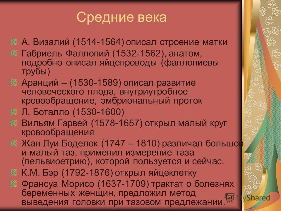 Средние века А. Визалий (1514-1564) описал строение матки Габриель Фаллопий (1532-1562), анатом, подробно описал яйцепроводы (фаллопиевы трубы) Аранций – (1530-1589) описал развитие человеческого плода, внутриутробное кровообращение, эмбриональный пр
