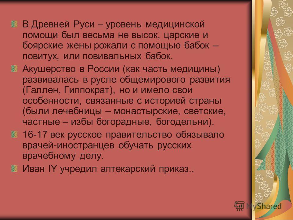В Древней Руси – уровень медицинской помощи был весьма не высок, царские и боярские жены рожали с помощью бабок – повитух, или повивальных бабок. Акушерство в России (как часть медицины) развивалась в русле общемирового развития (Галлен, Гиппократ),