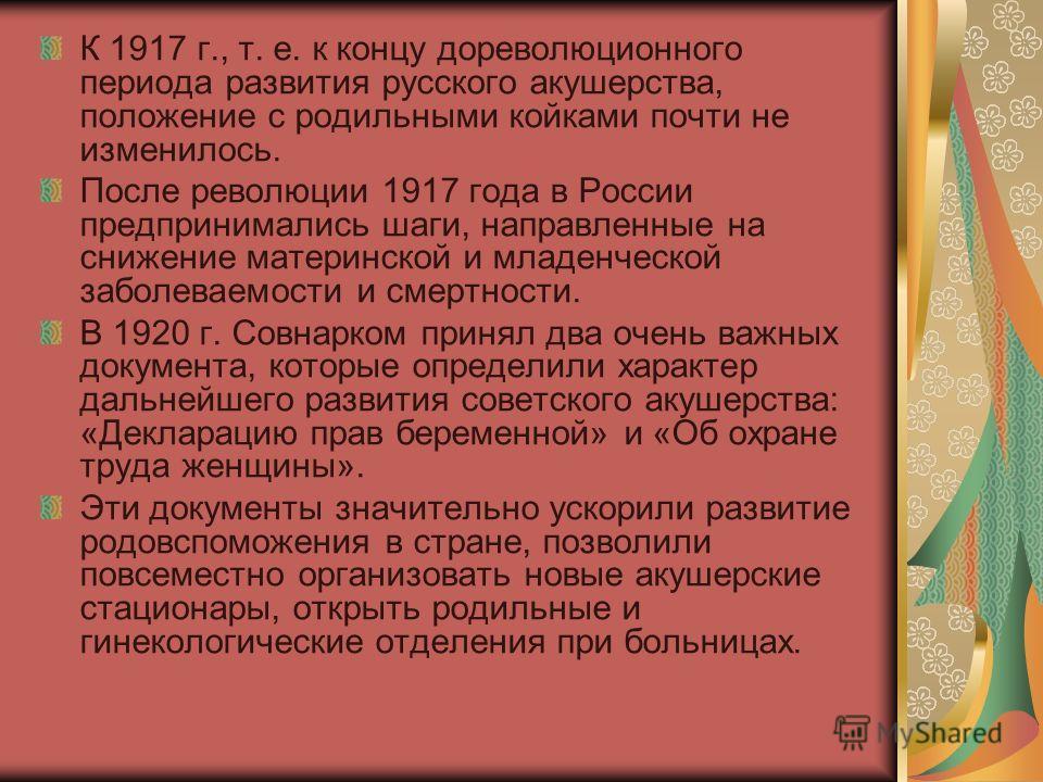 К 1917 г., т. е. к концу дореволюционного периода развития русского акушерства, положение с родильными койками почти не изменилось. После революции 1917 года в России предпринимались шаги, направленные на снижение материнской и младенческой заболевае