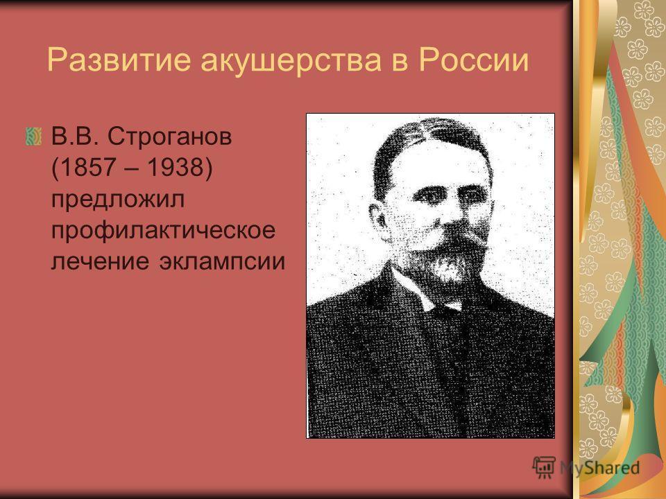 Развитие акушерства в России В.В. Строганов (1857 – 1938) предложил профилактическое лечение эклампсии