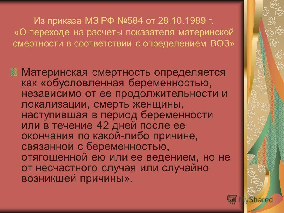 Из приказа МЗ РФ 584 от 28.10.1989 г. «О переходе на расчеты показателя материнской смертности в соответствии с определением ВОЗ» Материнская смертность определяется как «обусловленная беременностью, независимо от ее продолжительности и локализации,