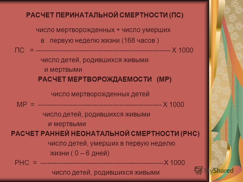 РАСЧЕТ ПЕРИНАТАЛЬНОЙ СМЕРТНОСТИ (ПС) число мертворожденных + число умерших в первую неделю жизни (168 часов ) ПС = ------------------------------------------------------------ Х 1000 число детей, родившихся живыми и мертвыми РАСЧЕТ МЕРТВОРОЖДАЕМОСТИ