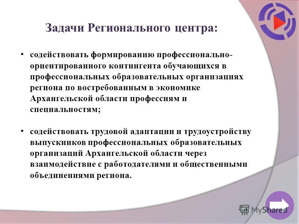 Задачи Регионального центра: содействовать формированию профессионально- ориентированного контингента обучающихся в профессиональных образовательных организациях региона по востребованным в экономике Архангельской области профессиям и специальностям;