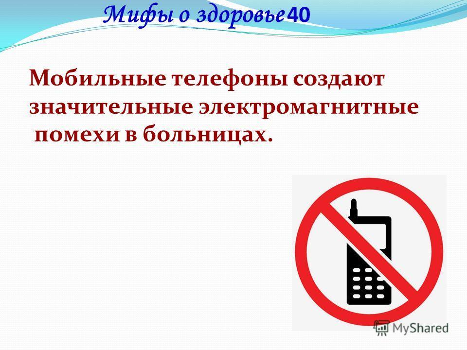 Мифы о здоровье 40 Мобильные телефоны создают значительные электромагнитные помехи в больницах.