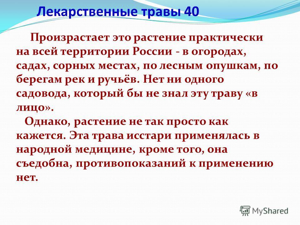 Лекарственные травы 40 Произрастает это растение практически на всей территории России - в огородах, садах, сорных местах, по лесным опушкам, по берегам рек и ручьёв. Нет ни одного садовода, который бы не знал эту траву «в лицо». Однако, растение не