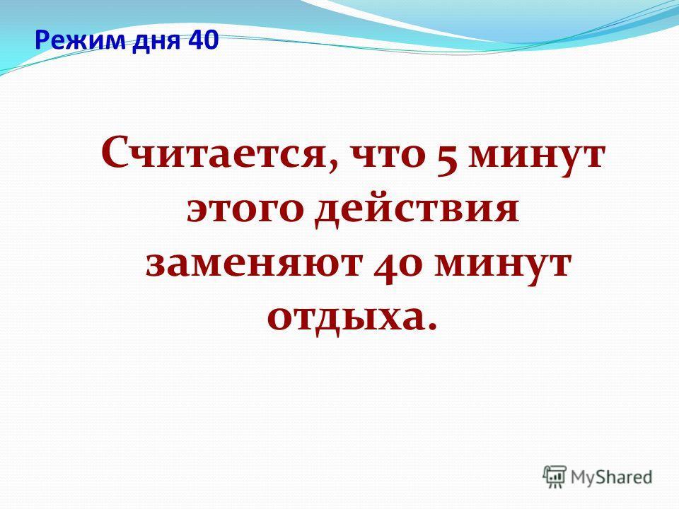 Режим дня 40 Считается, что 5 минут этого действия заменяют 40 минут отдыха.