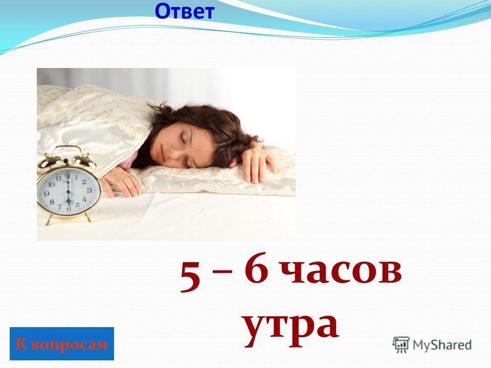 Ответ К вопросам 5 – 6 часов утра
