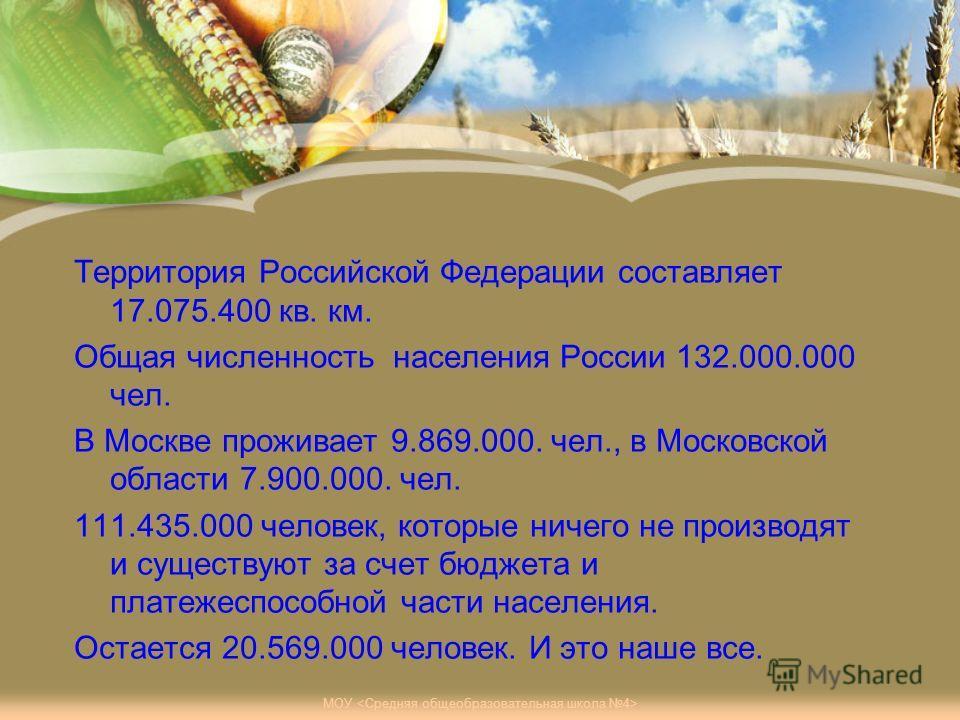Территория Российской Федерации составляет 17.075.400 кв. км. Общая численность населения России 132.000.000 чел. В Москве проживает 9.869.000. чел., в Московской области 7.900.000. чел. 111.435.000 человек, которые ничего не производят и существуют