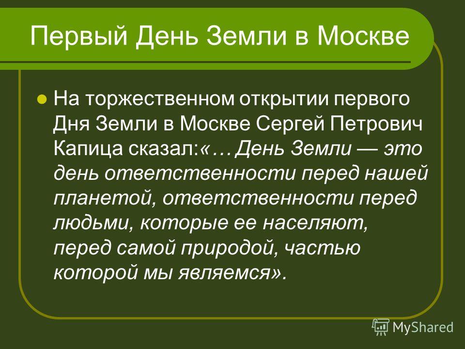Первый День Земли в Москве На торжественном открытии первого Дня Земли в Москве Сергей Петрович Капица сказал:«… День Земли это день ответственности перед нашей планетой, ответственности перед людьми, которые ее населяют, перед самой природой, частью